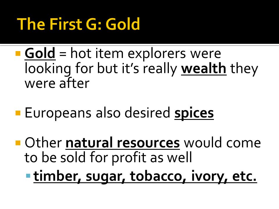 Gold = hot item explorers were looking for but it's really wealth they were after  Europeans also desired spices  Other natural resources would come to be sold for profit as well  timber, sugar, tobacco, ivory, etc.