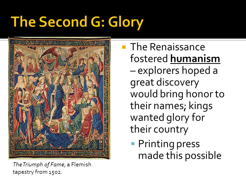  The Renaissance fostered humanism – explorers hoped a great discovery would bring honor to their names; kings wanted glory for their country  Printing press made this possible The Triumph of Fame, a Flemish tapestry from 1502.