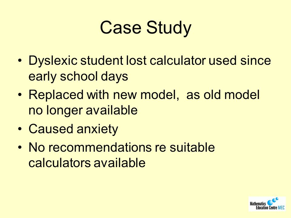 Sample 1 st year engineering students, not with Casio FX82, 83 or 85 Participants identified as dyslexic and non- dyslexic Participants randomly divided into two groups: –Model P –Model Q