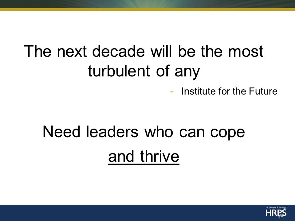 The next decade will be the most turbulent of any -Institute for the Future Need leaders who can cope and thrive