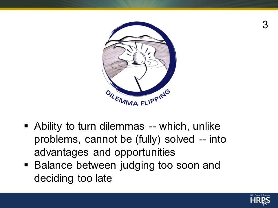  Ability to turn dilemmas -- which, unlike problems, cannot be (fully) solved -- into advantages and opportunities  Balance between judging too soon and deciding too late 3
