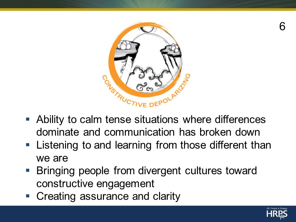  Ability to calm tense situations where differences dominate and communication has broken down  Listening to and learning from those different than we are  Bringing people from divergent cultures toward constructive engagement  Creating assurance and clarity 6