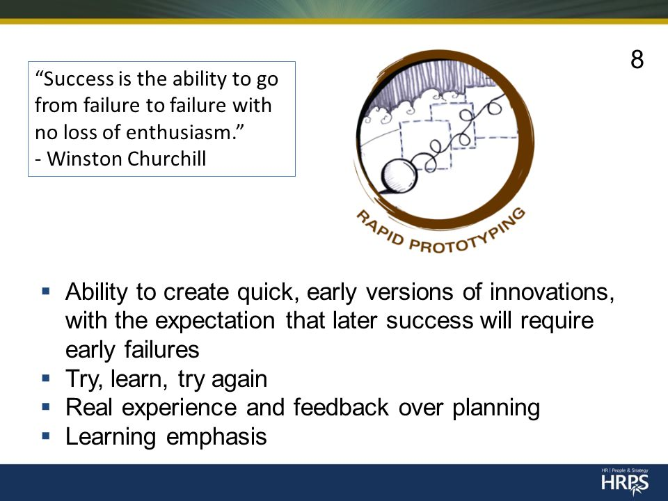  Ability to create quick, early versions of innovations, with the expectation that later success will require early failures  Try, learn, try again  Real experience and feedback over planning  Learning emphasis Success is the ability to go from failure to failure with no loss of enthusiasm. - Winston Churchill 8