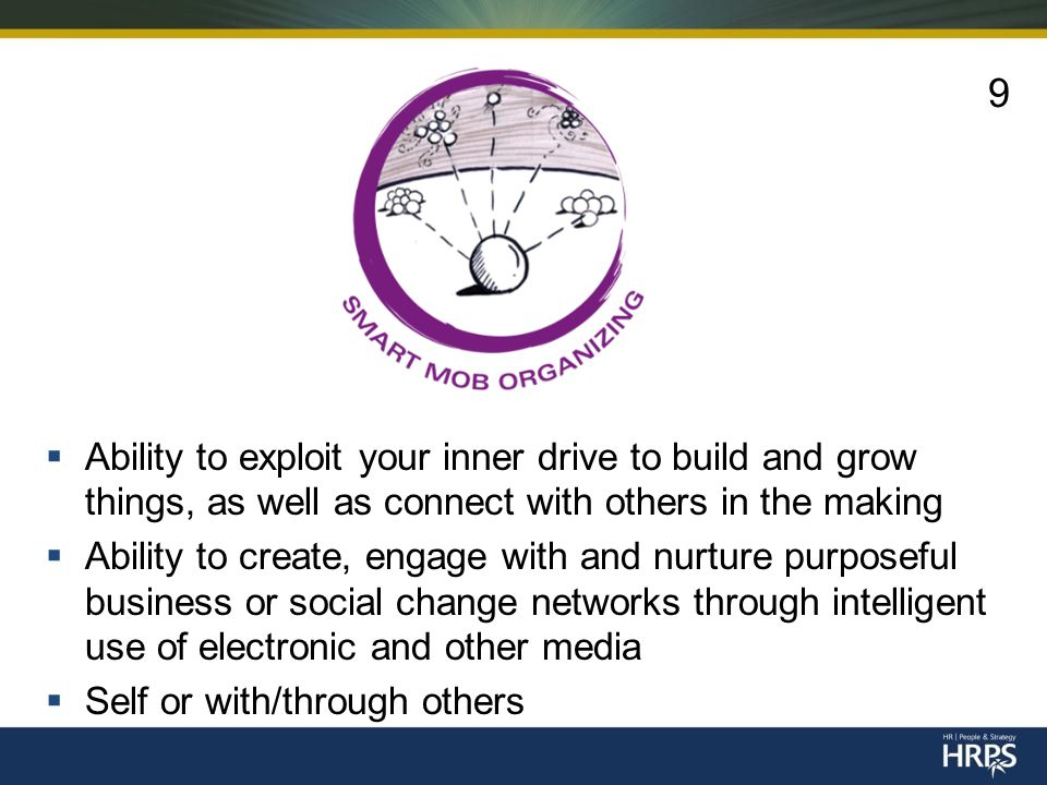  Ability to exploit your inner drive to build and grow things, as well as connect with others in the making  Ability to create, engage with and nurture purposeful business or social change networks through intelligent use of electronic and other media  Self or with/through others 9