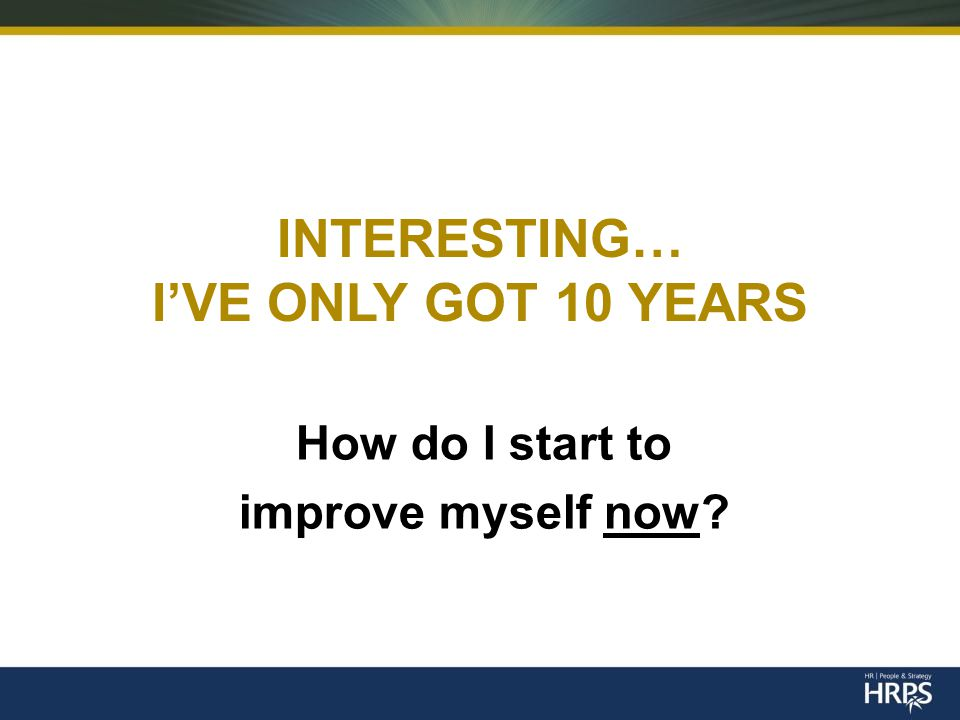 INTERESTING… I'VE ONLY GOT 10 YEARS How do I start to improve myself now