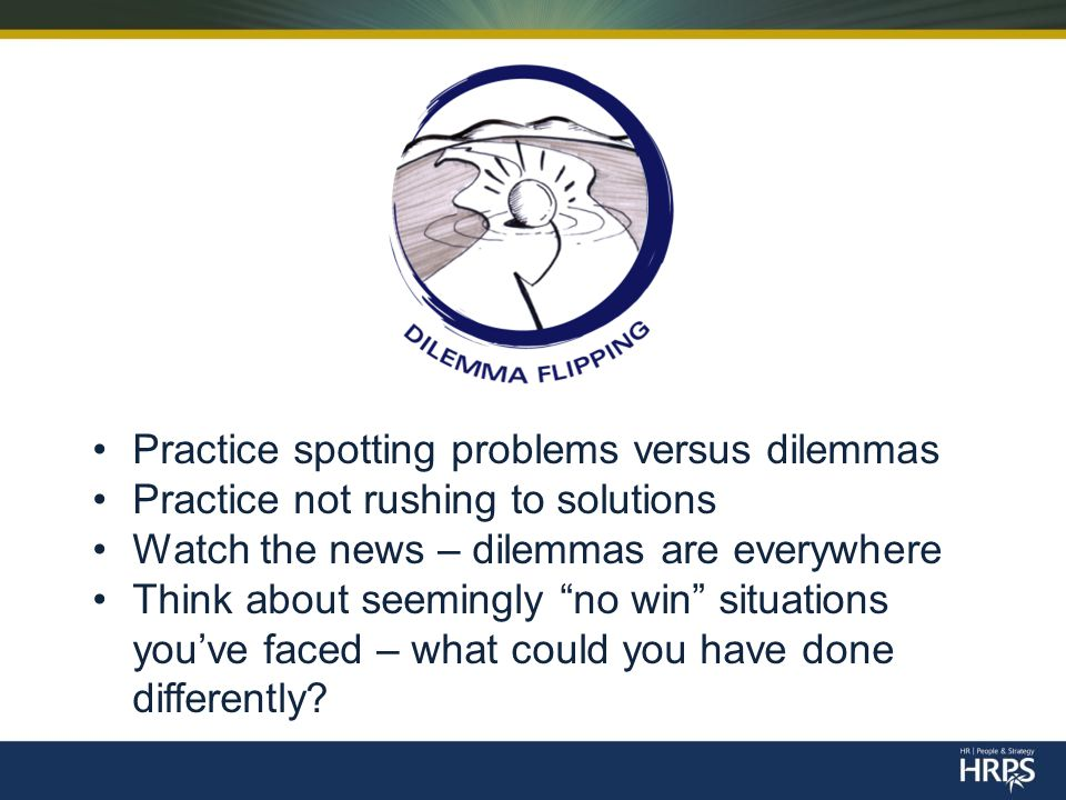 Practice spotting problems versus dilemmas Practice not rushing to solutions Watch the news – dilemmas are everywhere Think about seemingly no win situations you've faced – what could you have done differently