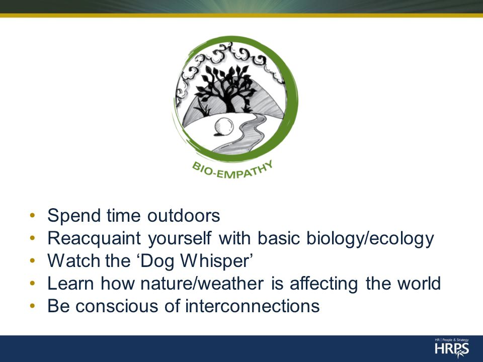Spend time outdoors Reacquaint yourself with basic biology/ecology Watch the 'Dog Whisper' Learn how nature/weather is affecting the world Be conscious of interconnections