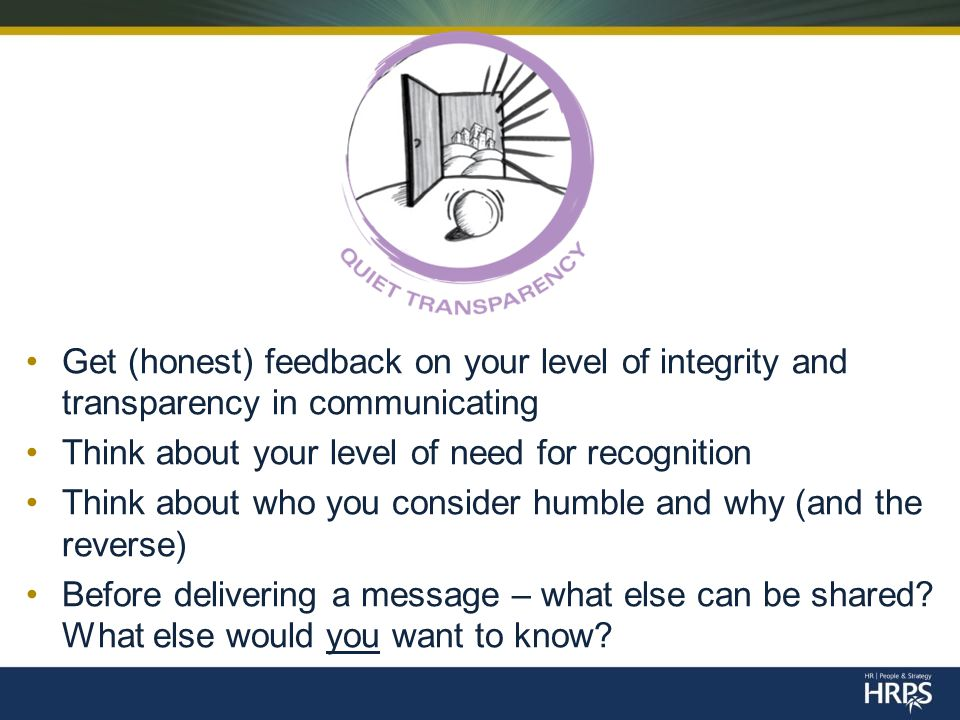 Get (honest) feedback on your level of integrity and transparency in communicating Think about your level of need for recognition Think about who you consider humble and why (and the reverse) Before delivering a message – what else can be shared.