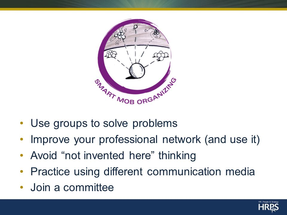 Use groups to solve problems Improve your professional network (and use it) Avoid not invented here thinking Practice using different communication media Join a committee
