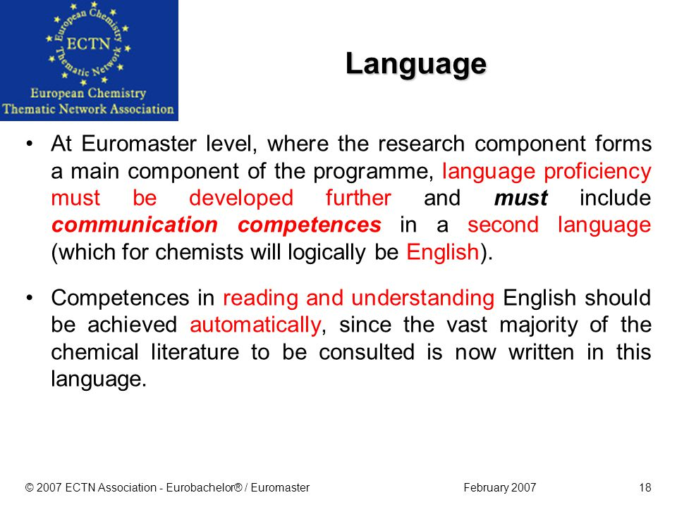 February 2007© 2007 ECTN Association - Eurobachelor® / Euromaster18 Language At Euromaster level, where the research component forms a main component of the programme, language proficiency must be developed further and must include communication competences in a second language (which for chemists will logically be English).