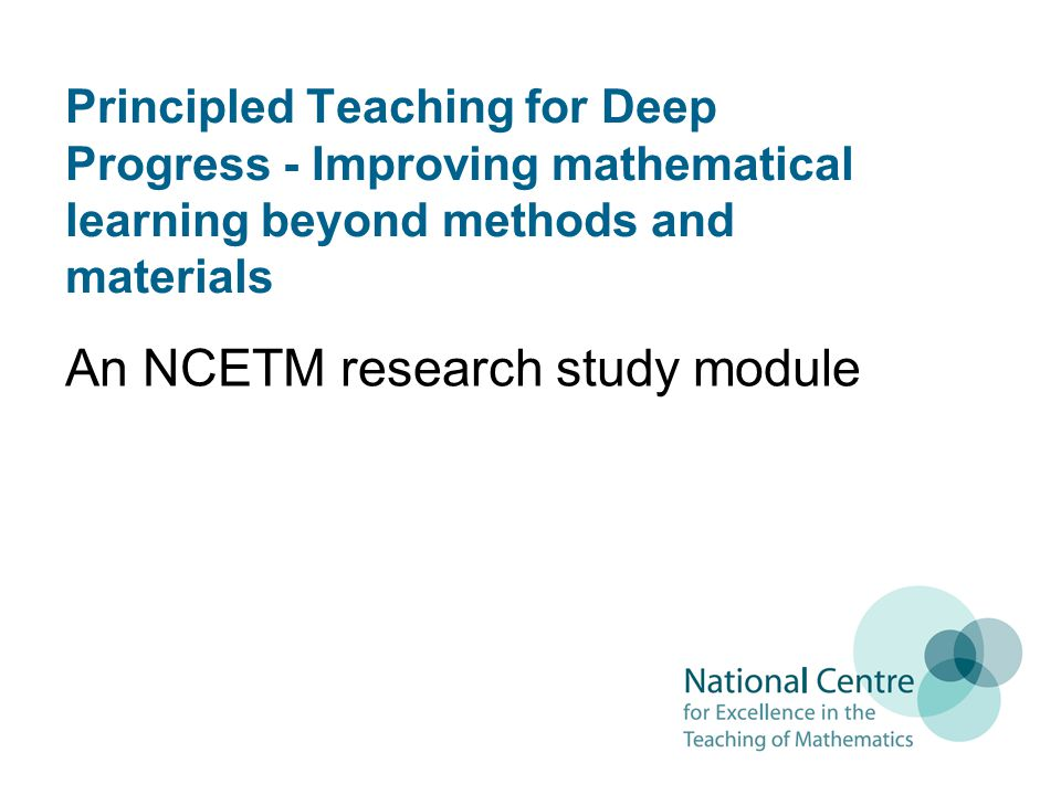 Principled Teaching for Deep Progress - Improving mathematical learning beyond methods and materials An NCETM research study module