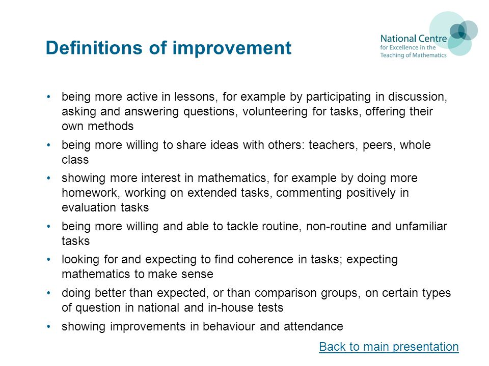 Definitions of improvement being more active in lessons, for example by participating in discussion, asking and answering questions, volunteering for tasks, offering their own methods being more willing to share ideas with others: teachers, peers, whole class showing more interest in mathematics, for example by doing more homework, working on extended tasks, commenting positively in evaluation tasks being more willing and able to tackle routine, non-routine and unfamiliar tasks looking for and expecting to find coherence in tasks; expecting mathematics to make sense doing better than expected, or than comparison groups, on certain types of question in national and in-house tests showing improvements in behaviour and attendance Back to main presentation