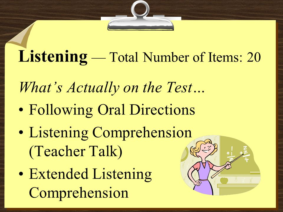 What's Actually on the Test… Following Oral Directions Listening Comprehension (Teacher Talk) Extended Listening Comprehension Listening — Total Number of Items: 20