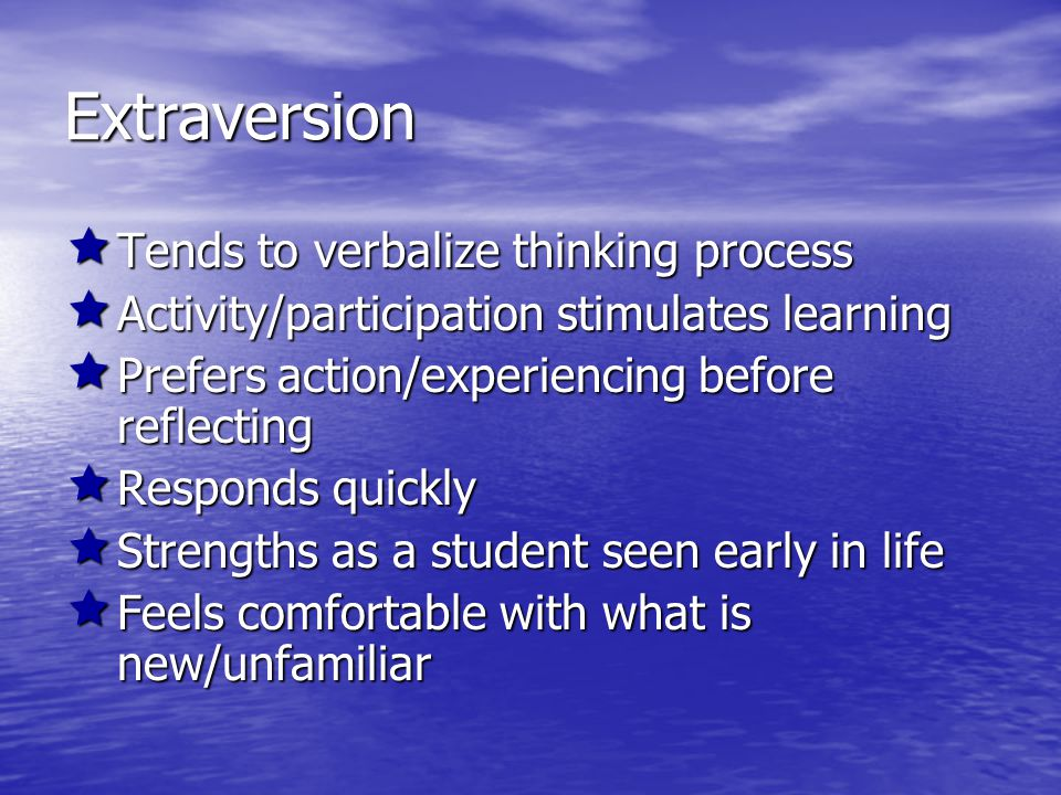 Introversion  Pauses to consider before answering/entering conversation  Quiet/concentration stimulates learning  Prefers reflecting before acting  Rehearses internally before responding  Strengths as a student often surprise others later  Shows hesitation in approaching new/unfamiliar