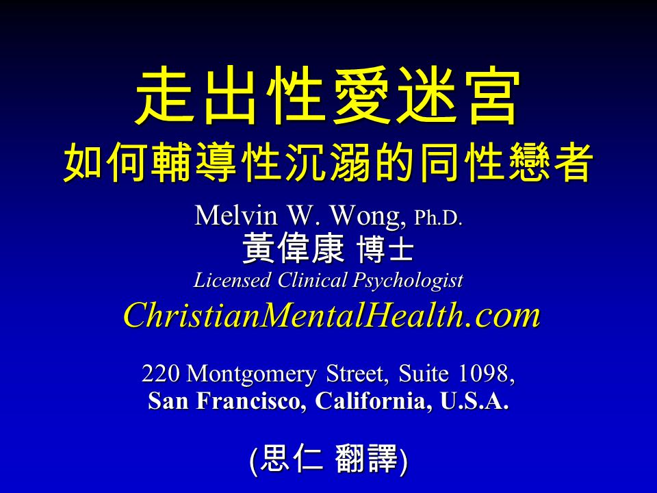 走出性愛迷宮 如何輔導性沉溺的同性戀者 Melvin W. Wong, Ph.D. 黃偉康 博士 Licensed Clinical Psychologist ChristianMentalHealth.com ChristianMentalHealth.com 220 Montgomery Str