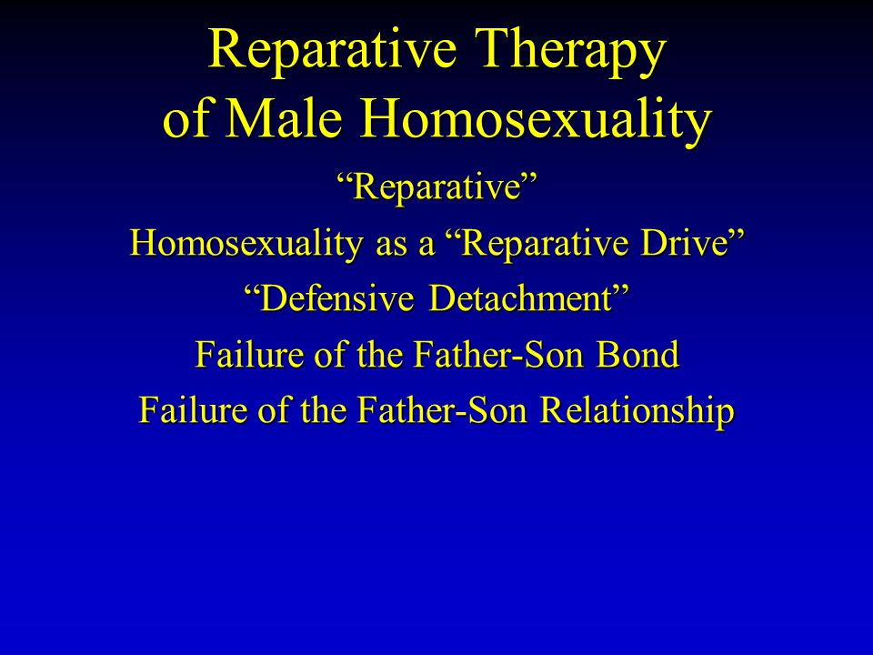 "Reparative Therapy of Male Homosexuality ""Reparative"" Homosexuality as a ""Reparative Drive"" ""Defensive Detachment"" Failure of the Father-Son Bond Fail"