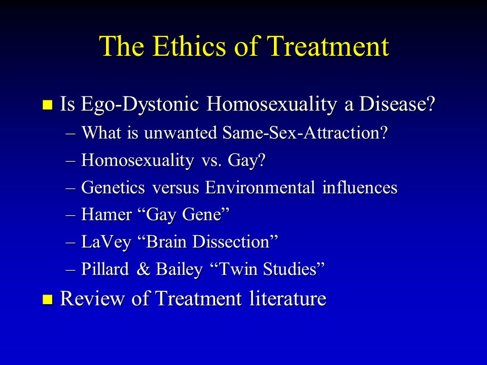The Ethics of Treatment Is Ego-Dystonic Homosexuality a Disease? Is Ego-Dystonic Homosexuality a Disease? –What is unwanted Same-Sex-Attraction? –Homo