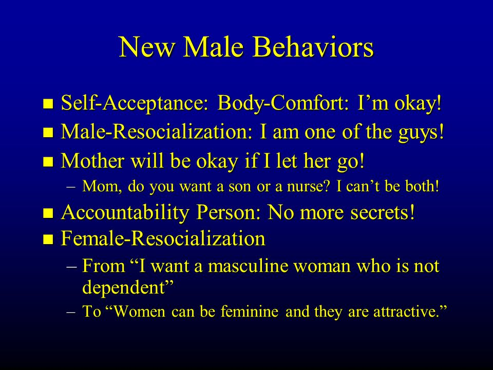 New Male Behaviors Self-Acceptance: Body-Comfort: I'm okay! Self-Acceptance: Body-Comfort: I'm okay! Male-Resocialization: I am one of the guys! Male-