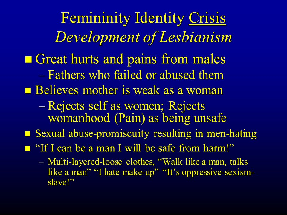 Femininity Identity Crisis Development of Lesbianism Great hurts and pains from males Great hurts and pains from males –Fathers who failed or abused t