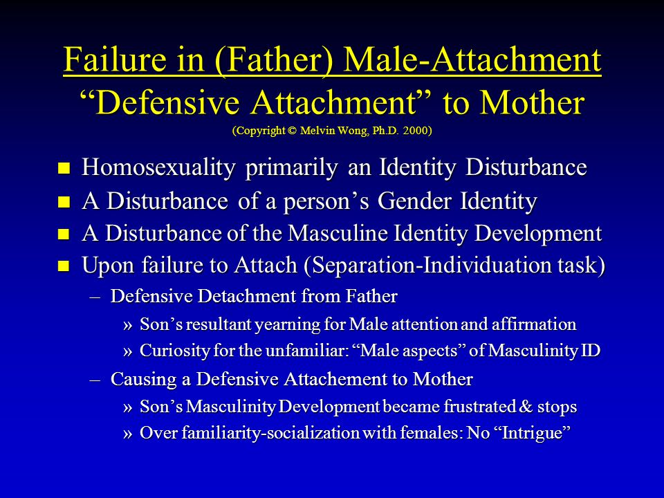 "Failure in (Father) Male-Attachment ""Defensive Attachment"" to Mother (Copyright © Melvin Wong, Ph.D. 2000) Homosexuality primarily an Identity Disturb"