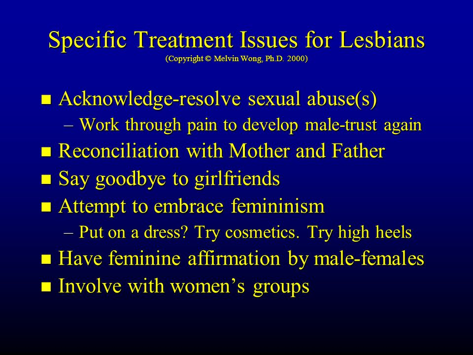 Specific Treatment Issues for Lesbians (Copyright © Melvin Wong, Ph.D. 2000) Acknowledge-resolve sexual abuse(s) Acknowledge-resolve sexual abuse(s) –