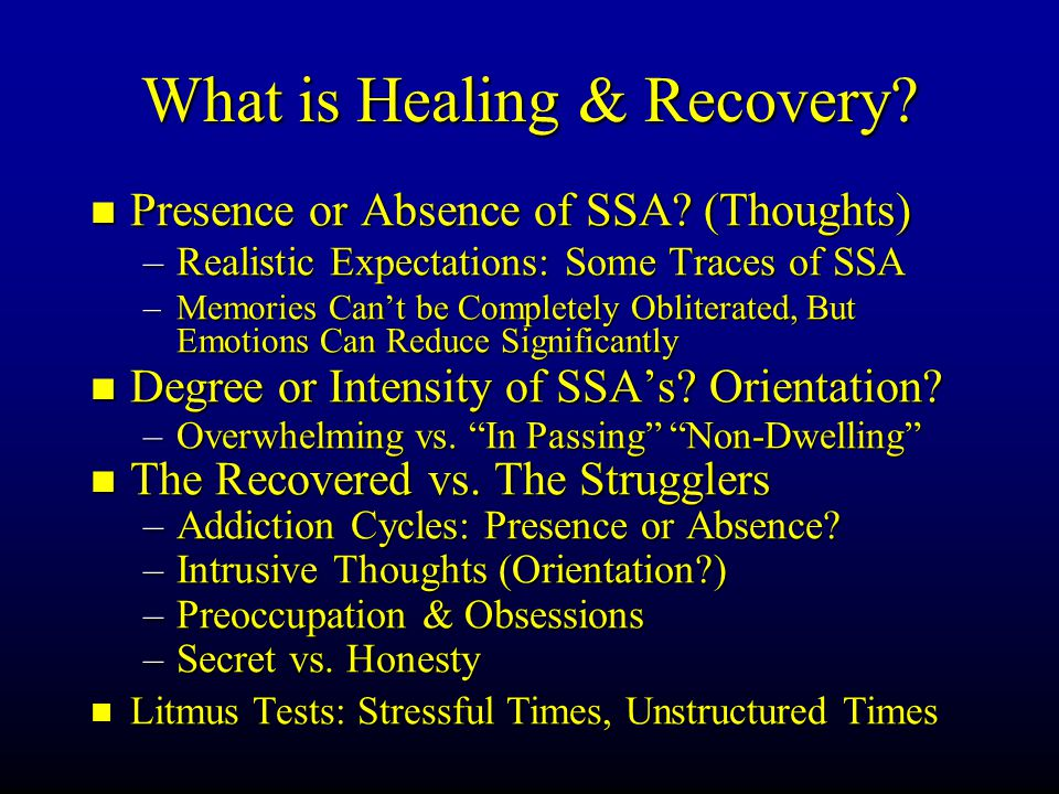 What is Healing & Recovery? Presence or Absence of SSA? (Thoughts) Presence or Absence of SSA? (Thoughts) –Realistic Expectations: Some Traces of SSA