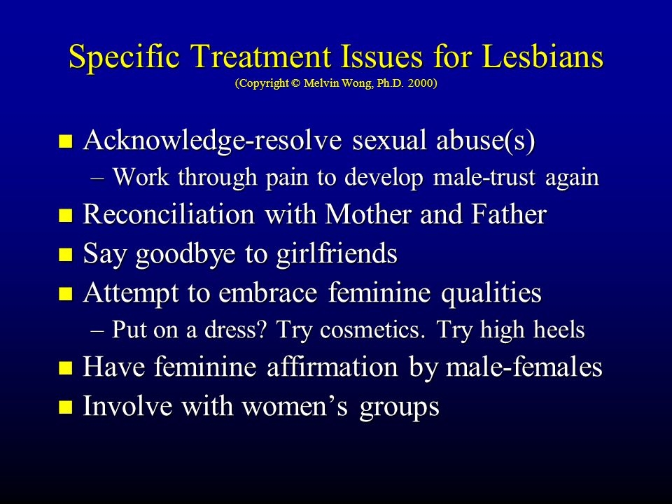 Specific Treatment Issues for Lesbians (Copyright © Melvin Wong, Ph.D. 2000) Acknowledge-resolve sexual abuse(s) –W–W–W–Work through pain to develop m