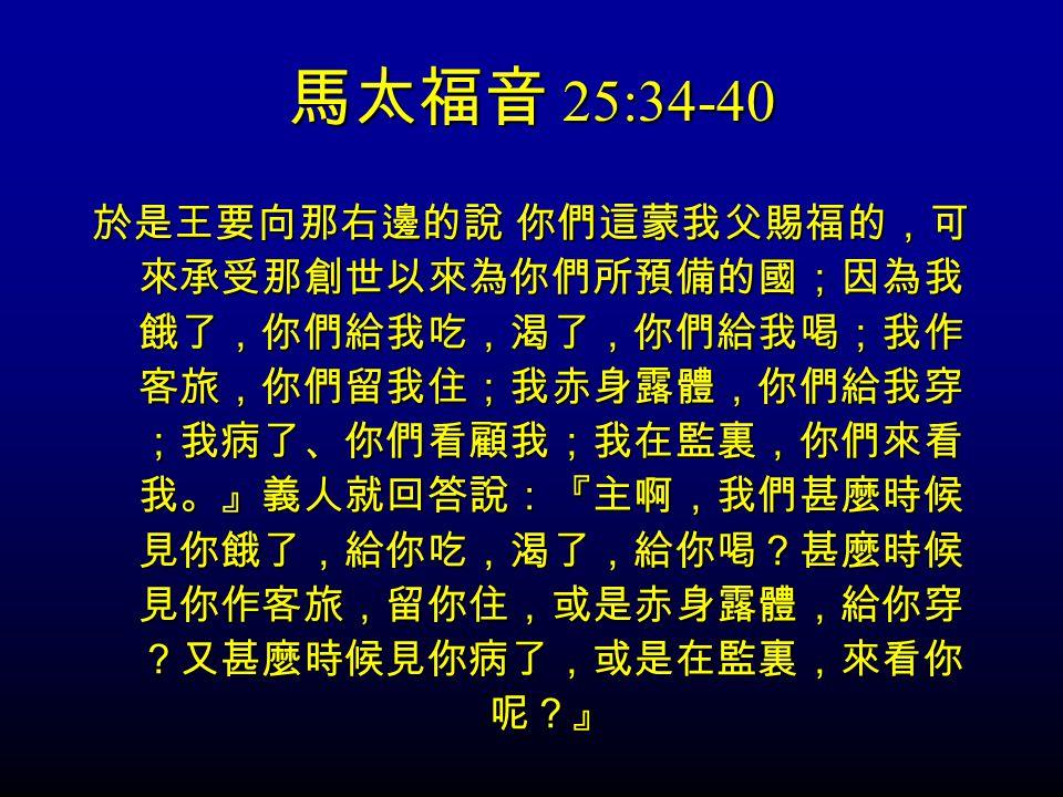 馬太福音 25:34-40 於是王要向那右邊的說 你們這蒙我父賜福的,可 來承受那創世以來為你們所預備的國;因為我 餓了,你們給我吃,渴了,你們給我喝;我作 客旅,你們留我住;我赤身露體,你們給我穿 ;我病了、你們看顧我;我在監裏,你們來看 我。』義人就回答說:『主啊,我們甚麼時候 見你餓了,給你吃,渴了,給你喝?甚麼時候 見你作客旅,留你住,或是赤身露體,給你穿 ?又甚麼時候見你病了,或是在監裏,來看你 呢?』