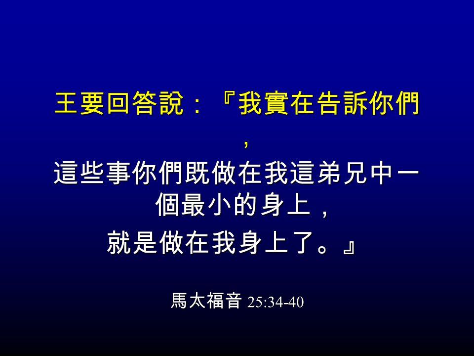 王要回答說:『我實在告訴你們 , 這些事你們既做在我這弟兄中一 個最小的身上, 就是做在我身上了。』 馬太福音 25:34-40