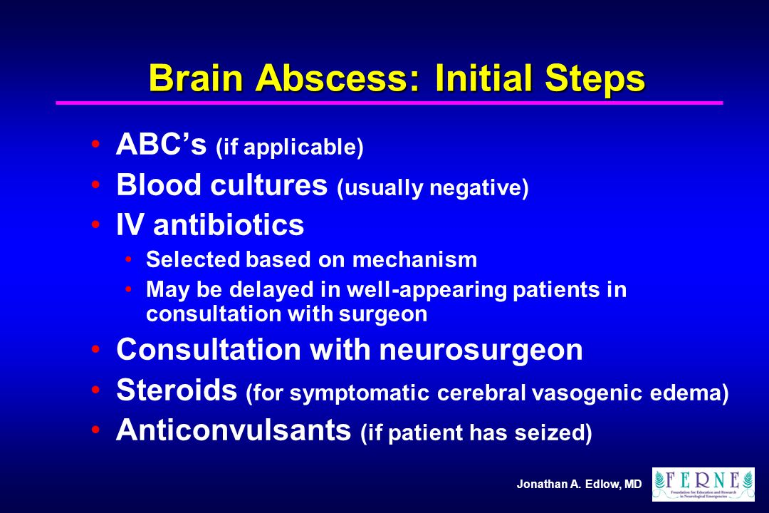 Jonathan A. Edlow, MD Brain Abscess: Initial Steps ABC's (if applicable) Blood cultures (usually negative) IV antibiotics Selected based on mechanism