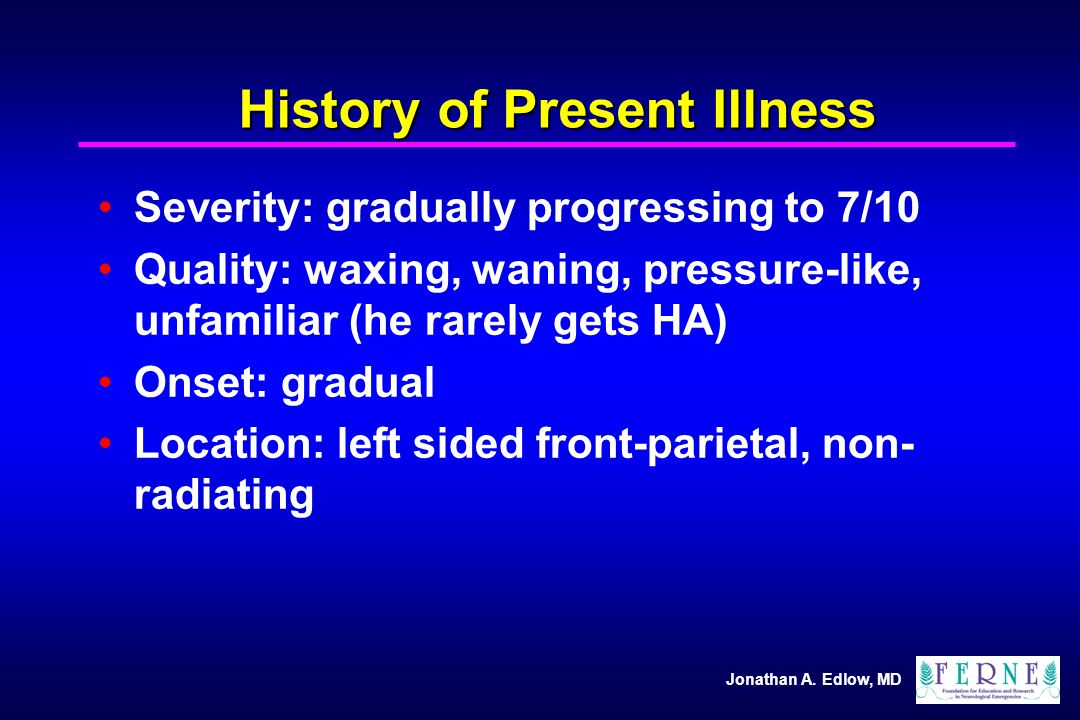 Jonathan A. Edlow, MD History of Present Illness Severity: gradually progressing to 7/10 Quality: waxing, waning, pressure-like, unfamiliar (he rarely