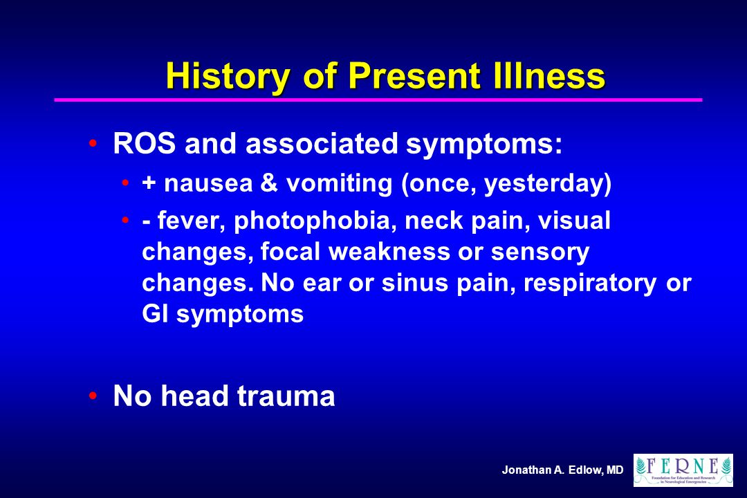 Jonathan A. Edlow, MD History of Present Illness ROS and associated symptoms: + nausea & vomiting (once, yesterday) - fever, photophobia, neck pain, v