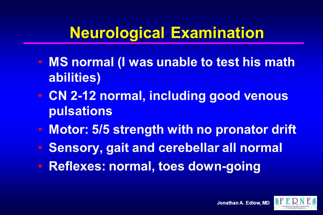 Jonathan A. Edlow, MD Neurological Examination MS normal (I was unable to test his math abilities) CN 2-12 normal, including good venous pulsations Mo