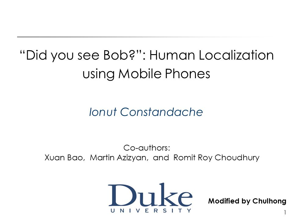 1 Did you see Bob : Human Localization using Mobile Phones Ionut Constandache Co-authors: Xuan Bao, Martin Azizyan, and Romit Roy Choudhury Modified by Chulhong