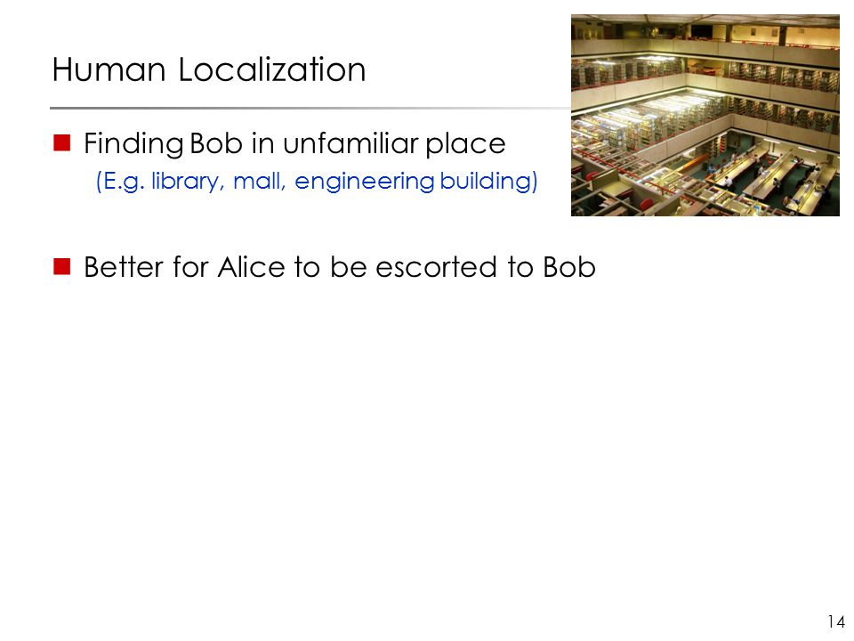 14 Human Localization Finding Bob in unfamiliar place (E.g. library, mall, engineering building) Better for Alice to be escorted to Bob