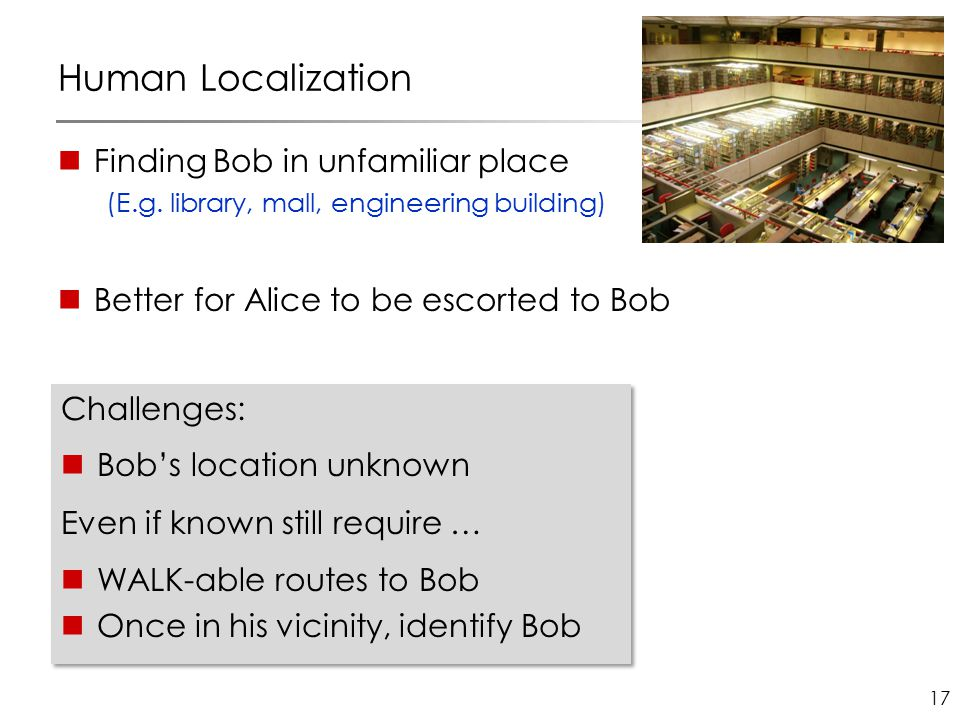 17 Human Localization Finding Bob in unfamiliar place (E.g. library, mall, engineering building) Better for Alice to be escorted to Bob Challenges: Bo
