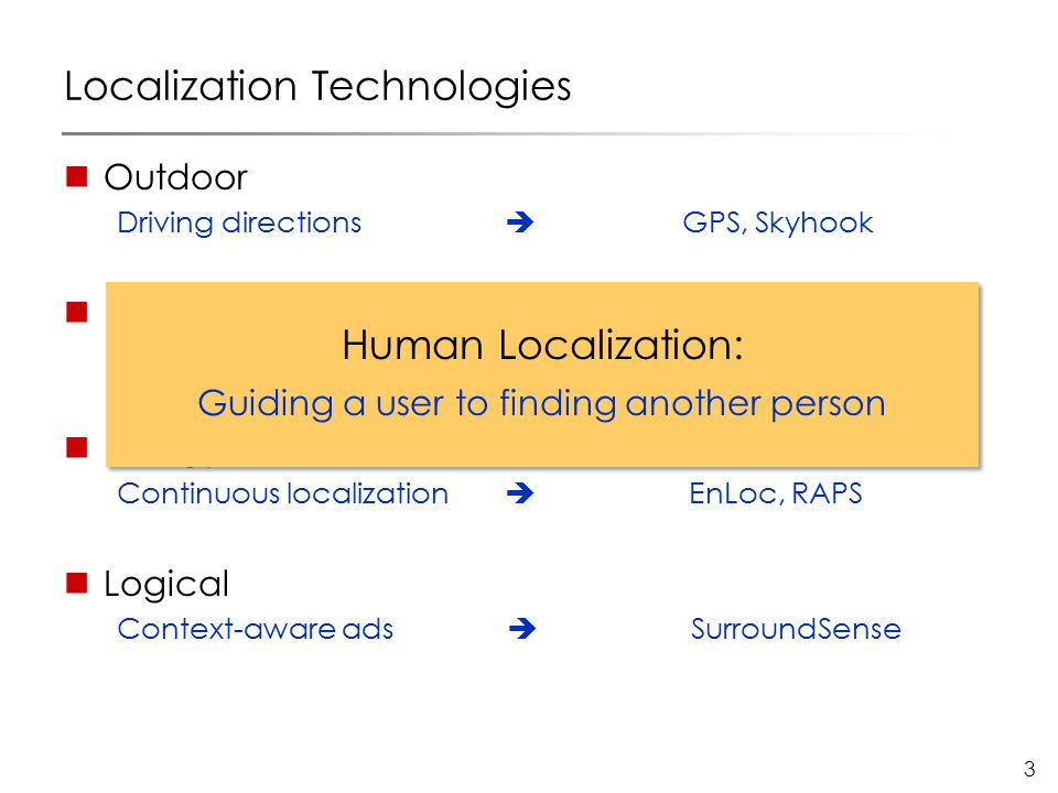 3 Localization Technologies Outdoor Driving directions  GPS, Skyhook Indoor Localization in office  Cricket, Radar, BAT Energy-Efficient Continuous localization  EnLoc, RAPS Logical Context-aware ads  SurroundSense Human Localization: Guiding a user to finding another person Human Localization: Guiding a user to finding another person