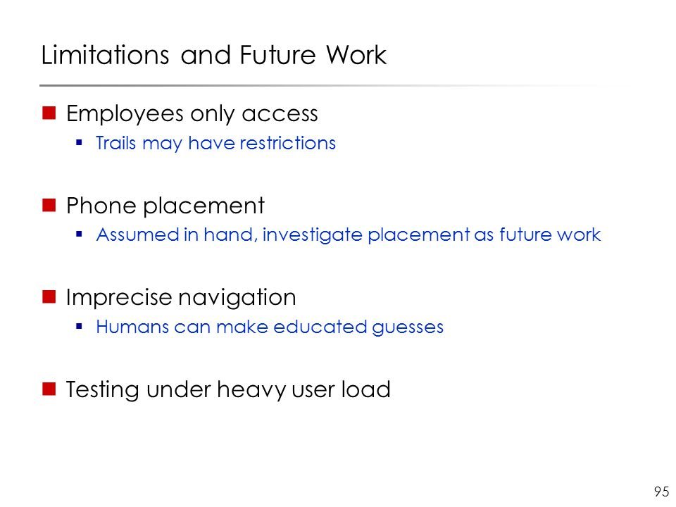 95 Limitations and Future Work Employees only access  Trails may have restrictions Phone placement  Assumed in hand, investigate placement as future work Imprecise navigation  Humans can make educated guesses Testing under heavy user load