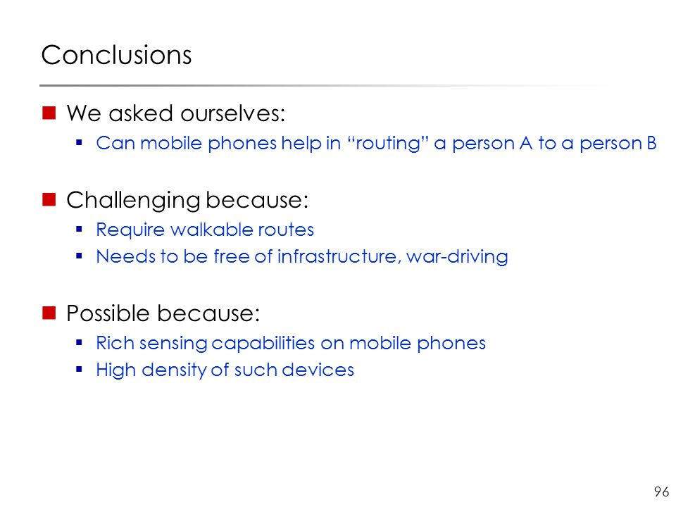 96 Conclusions We asked ourselves:  Can mobile phones help in routing a person A to a person B Challenging because:  Require walkable routes  Needs to be free of infrastructure, war-driving Possible because:  Rich sensing capabilities on mobile phones  High density of such devices