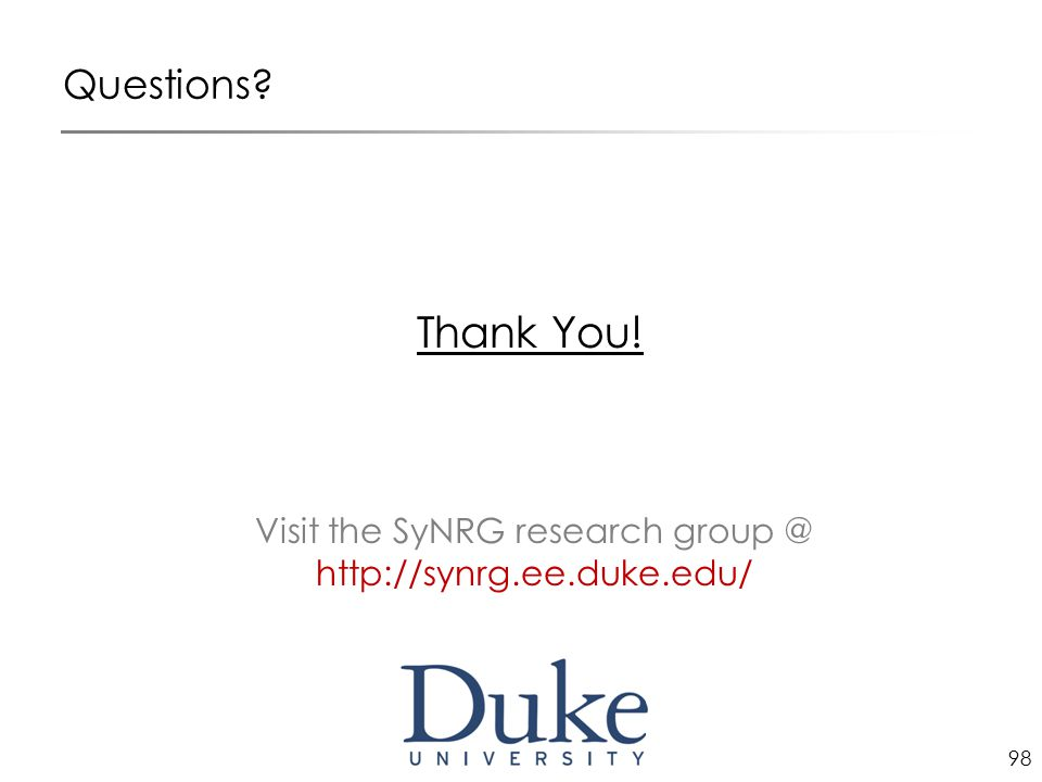 98 Questions Thank You! Visit the SyNRG research group @ http://synrg.ee.duke.edu/
