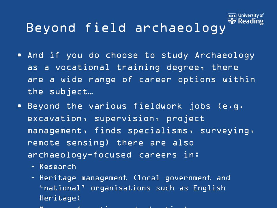 Beyond field archaeology And if you do choose to study Archaeology as a vocational training degree, there are a wide range of career options within the subject… Beyond the various fieldwork jobs (e.g.
