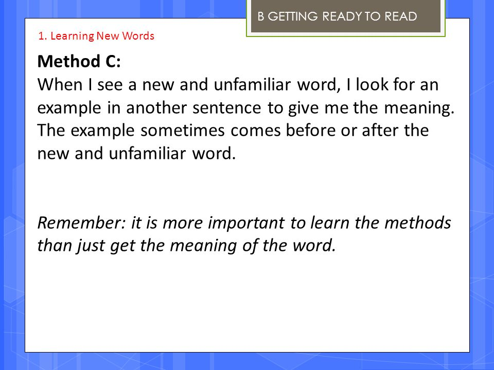 B GETTING READY TO READ Method C: When I see a new and unfamiliar word, I look for an example in another sentence to give me the meaning. The example