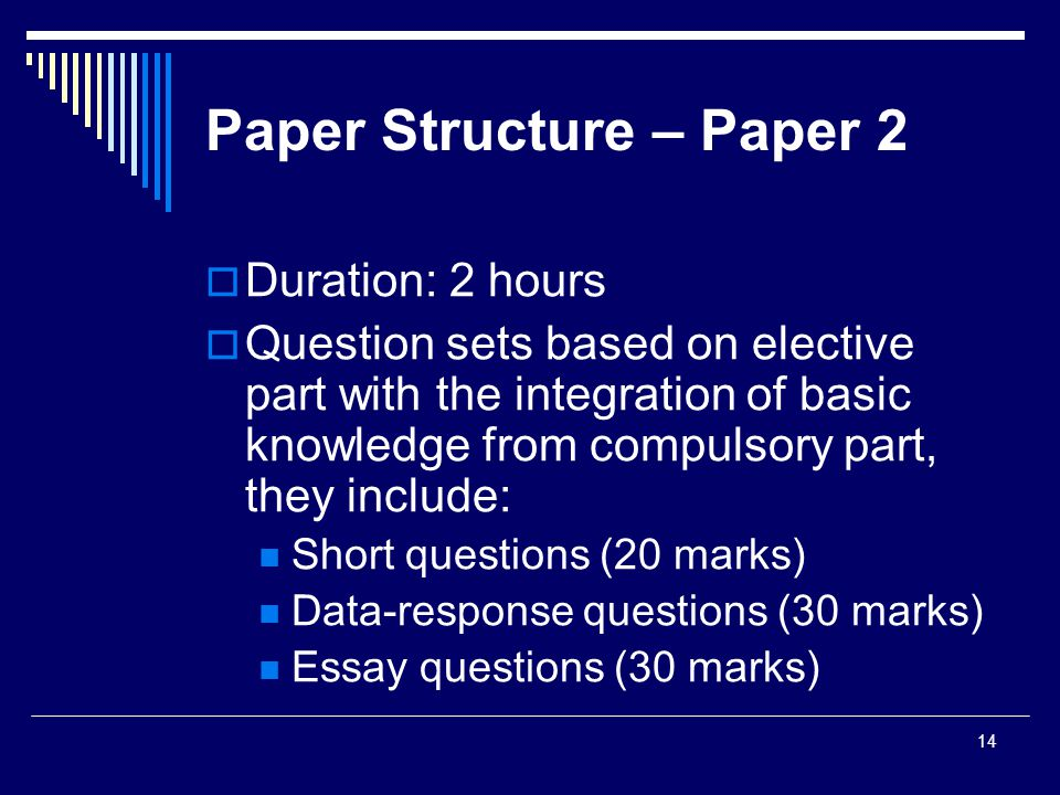 14 Paper Structure – Paper 2  Duration: 2 hours  Question sets based on elective part with the integration of basic knowledge from compulsory part, they include: Short questions (20 marks) Data-response questions (30 marks) Essay questions (30 marks)
