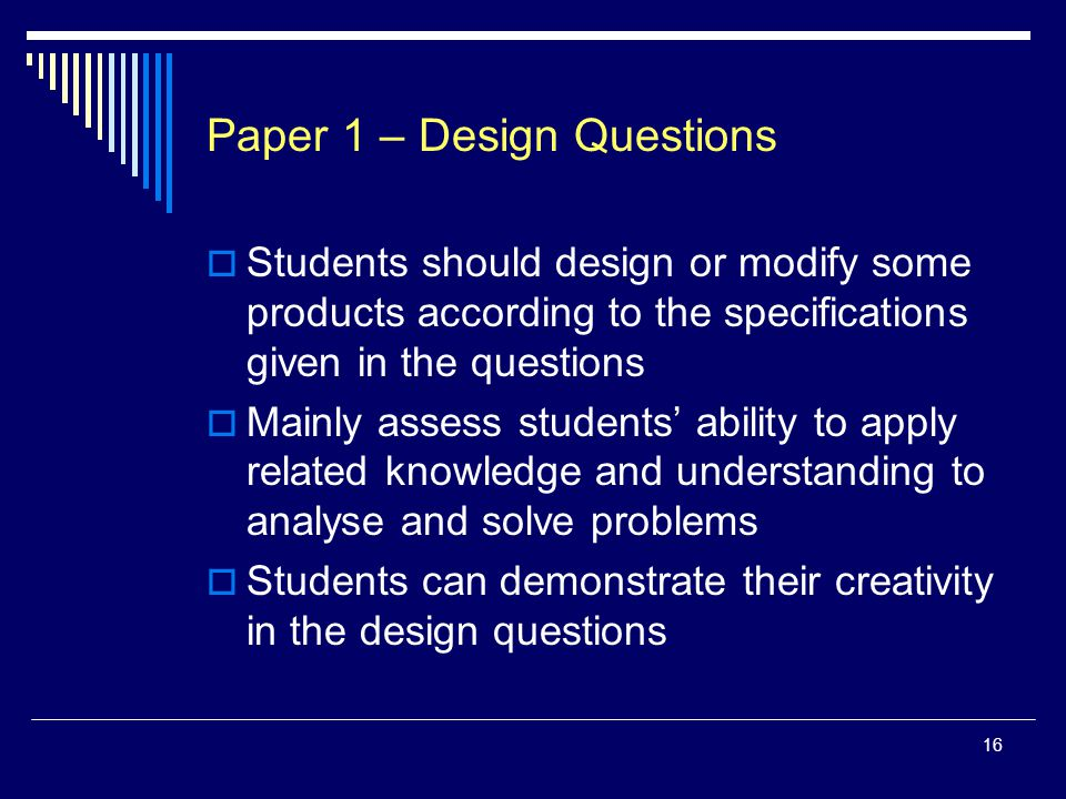 16 Paper 1 – Design Questions  Students should design or modify some products according to the specifications given in the questions  Mainly assess students' ability to apply related knowledge and understanding to analyse and solve problems  Students can demonstrate their creativity in the design questions
