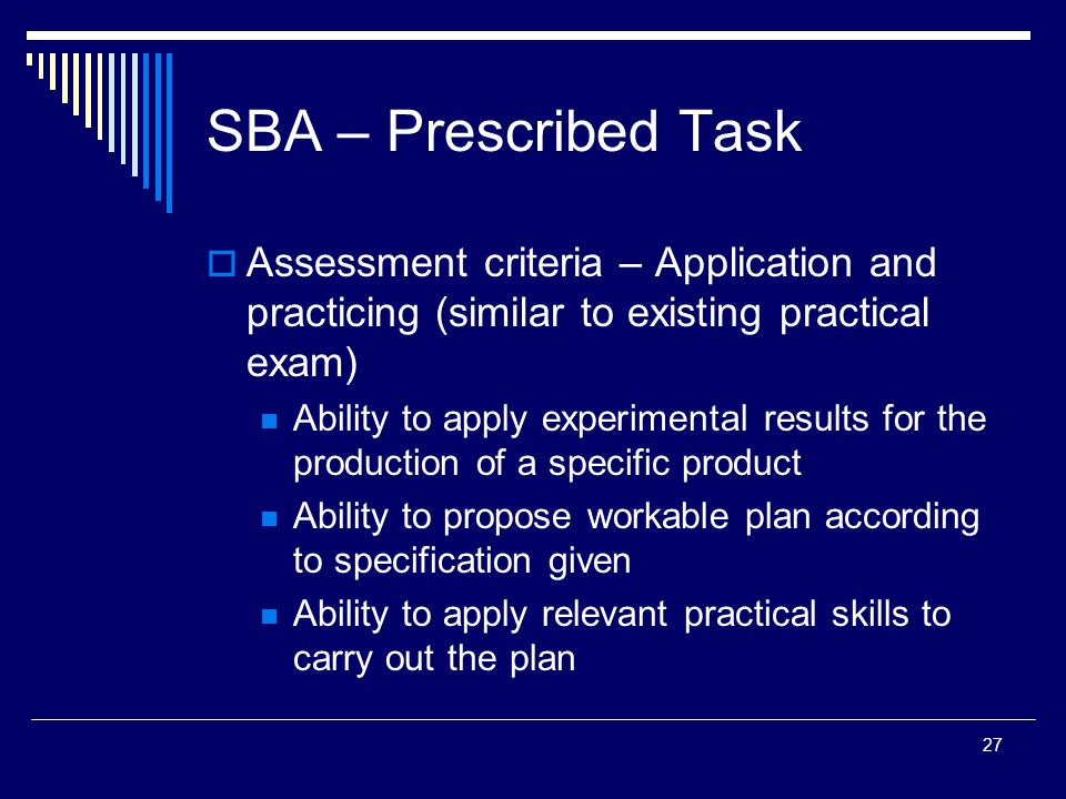 27 SBA – Prescribed Task  Assessment criteria – Application and practicing (similar to existing practical exam) Ability to apply experimental results for the production of a specific product Ability to propose workable plan according to specification given Ability to apply relevant practical skills to carry out the plan