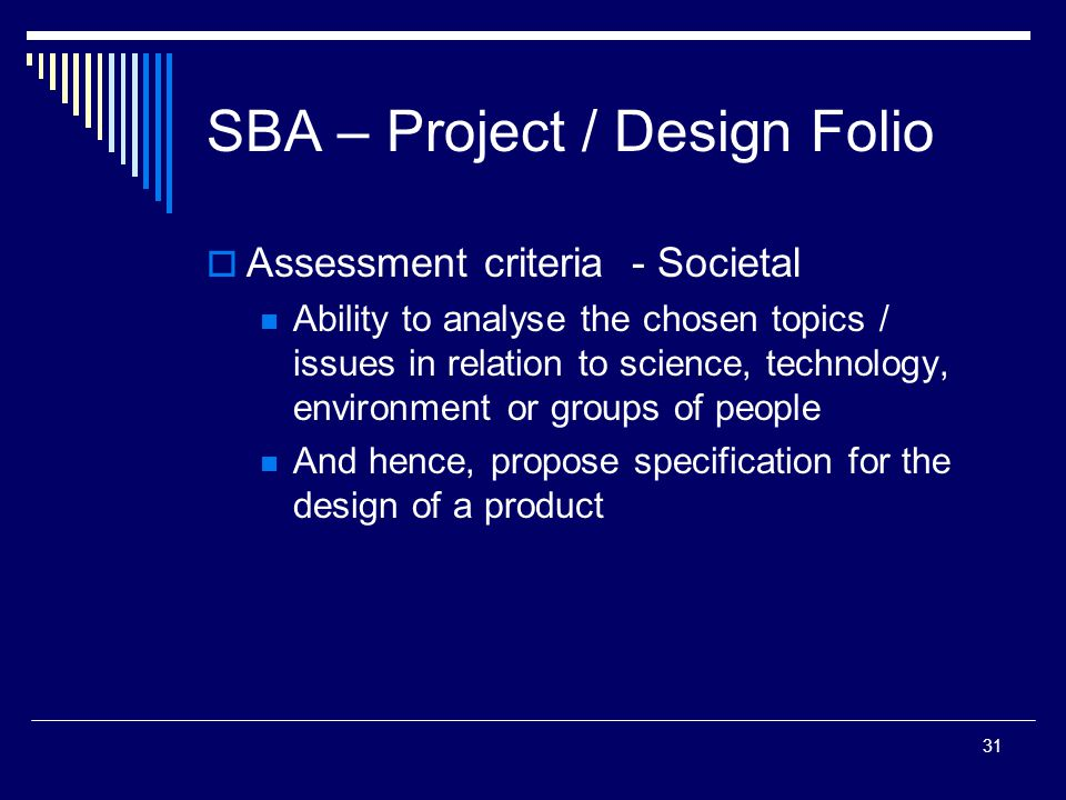 31 SBA – Project / Design Folio  Assessment criteria - Societal Ability to analyse the chosen topics / issues in relation to science, technology, environment or groups of people And hence, propose specification for the design of a product