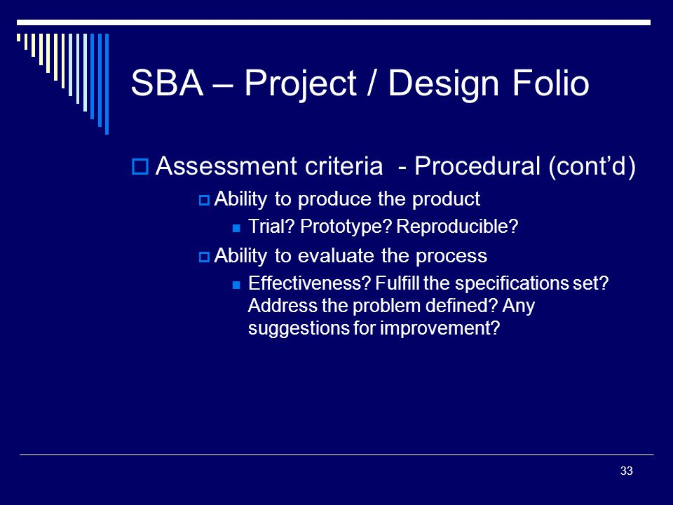 33 SBA – Project / Design Folio  Assessment criteria - Procedural (cont'd)  Ability to produce the product Trial.