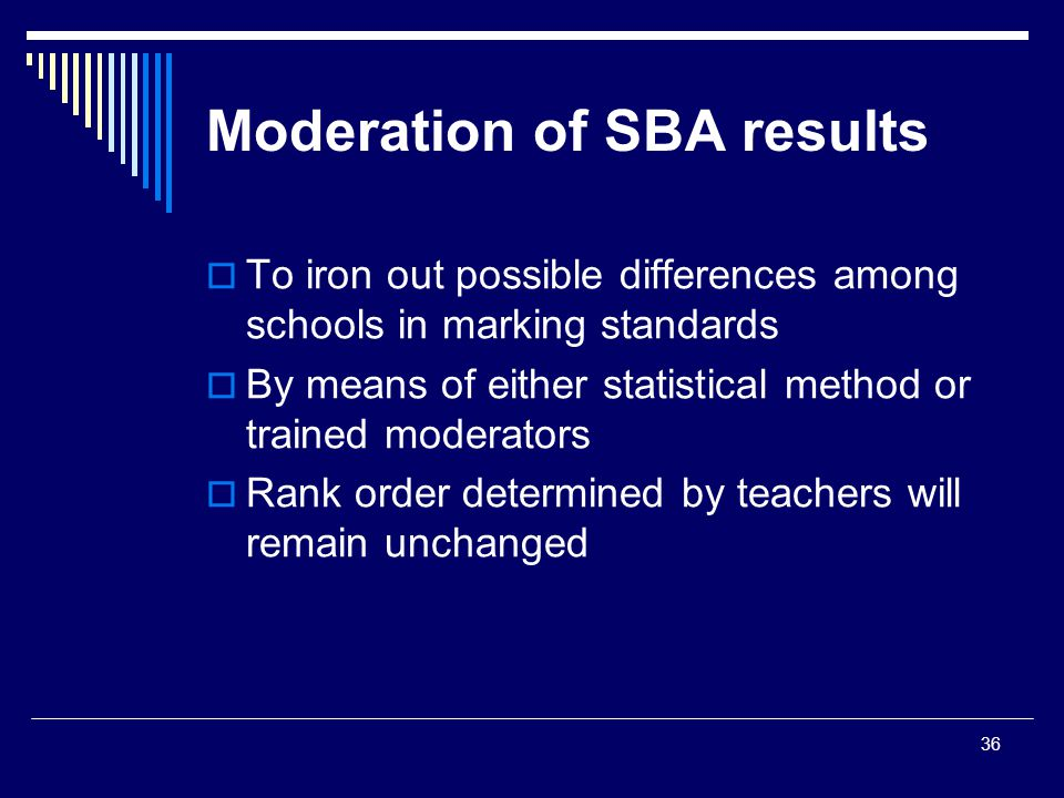 36 Moderation of SBA results  To iron out possible differences among schools in marking standards  By means of either statistical method or trained moderators  Rank order determined by teachers will remain unchanged