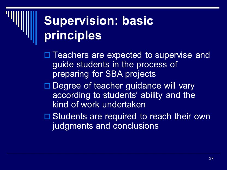 37 Supervision: basic principles  Teachers are expected to supervise and guide students in the process of preparing for SBA projects  Degree of teacher guidance will vary according to students' ability and the kind of work undertaken  Students are required to reach their own judgments and conclusions