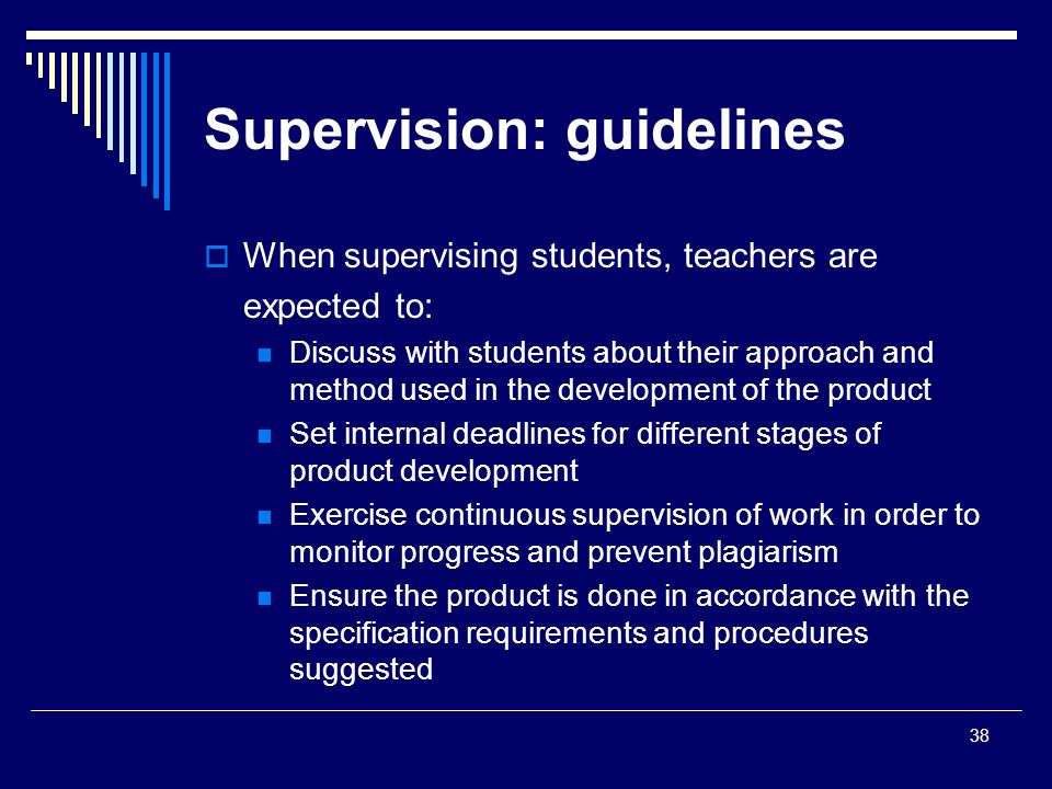 38 Supervision: guidelines  When supervising students, teachers are expected to: Discuss with students about their approach and method used in the development of the product Set internal deadlines for different stages of product development Exercise continuous supervision of work in order to monitor progress and prevent plagiarism Ensure the product is done in accordance with the specification requirements and procedures suggested